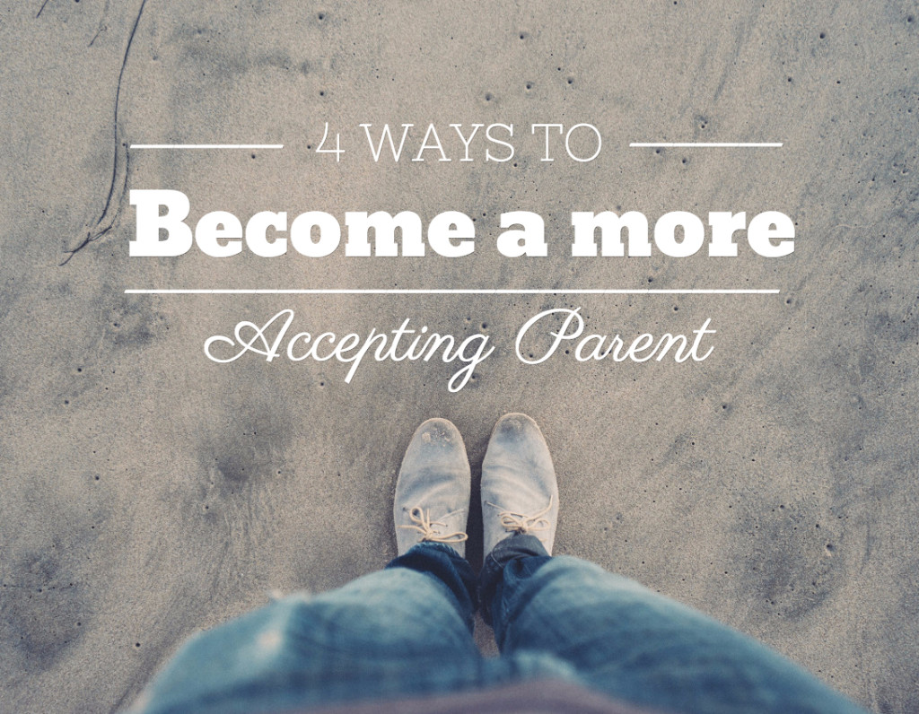 4 Ways to be a More Accepting Parent