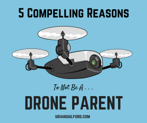 5 Compelling Reasons To Not Be A Drone Parent